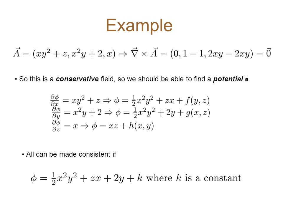 Example So this is a conservative field, so we should be able to find a potential  All can be made consistent if