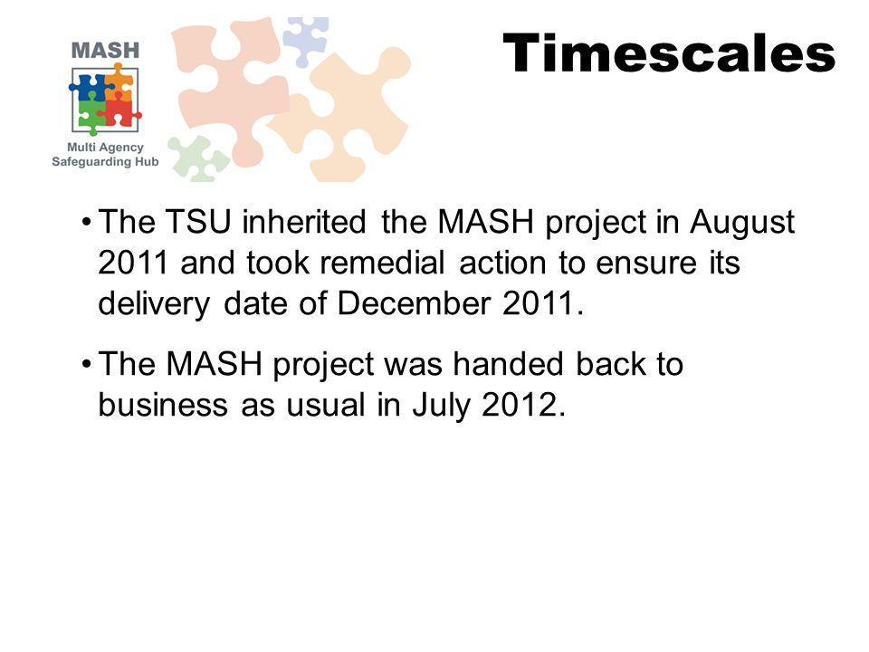 The TSU inherited the MASH project in August 2011 and took remedial action to ensure its delivery date of December 2011.