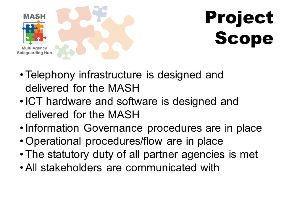 Project Scope Telephony infrastructure is designed and delivered for the MASH ICT hardware and software is designed and delivered for the MASH Information Governance procedures are in place Operational procedures/flow are in place The statutory duty of all partner agencies is met All stakeholders are communicated with
