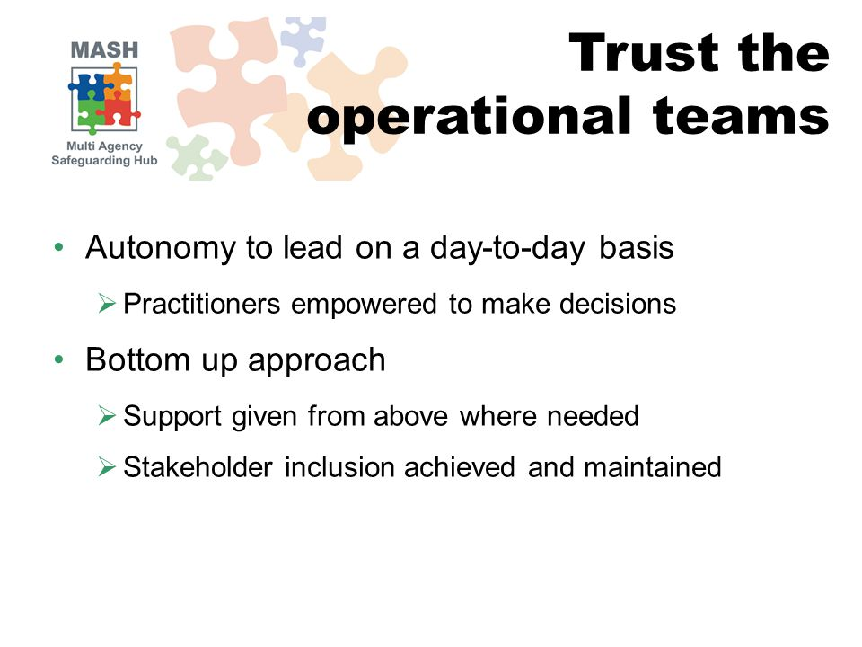 Autonomy to lead on a day-to-day basis  Practitioners empowered to make decisions Bottom up approach  Support given from above where needed  Stakeholder inclusion achieved and maintained Trust the operational teams