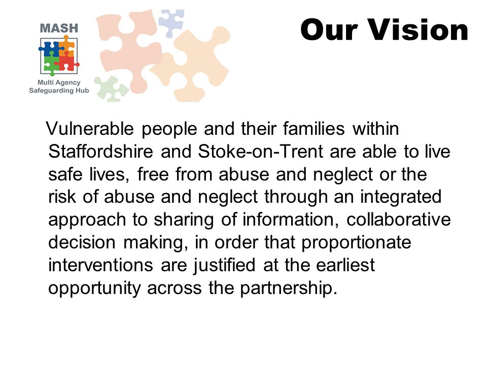 Vulnerable people and their families within Staffordshire and Stoke-on-Trent are able to live safe lives, free from abuse and neglect or the risk of abuse and neglect through an integrated approach to sharing of information, collaborative decision making, in order that proportionate interventions are justified at the earliest opportunity across the partnership.