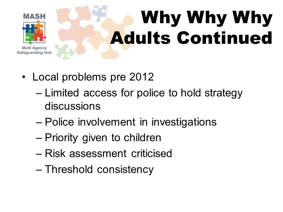 Local problems pre 2012 –Limited access for police to hold strategy discussions –Police involvement in investigations –Priority given to children –Risk assessment criticised –Threshold consistency Why Why Why Adults Continued