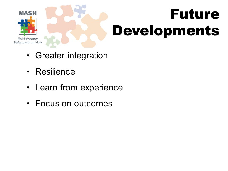 Greater integration Resilience Learn from experience Focus on outcomes Future Developments