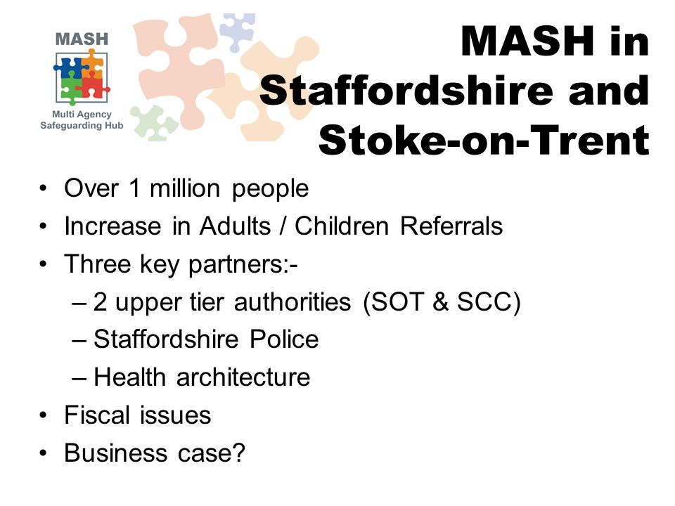 Over 1 million people Increase in Adults / Children Referrals Three key partners:- –2 upper tier authorities (SOT & SCC) –Staffordshire Police –Health architecture Fiscal issues Business case.