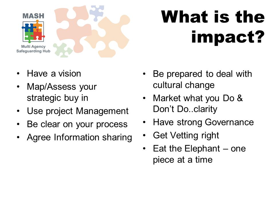 Have a vision Map/Assess your strategic buy in Use project Management Be clear on your process Agree Information sharing Be prepared to deal with cultural change Market what you Do & Don't Do..clarity Have strong Governance Get Vetting right Eat the Elephant – one piece at a time What is the impact?