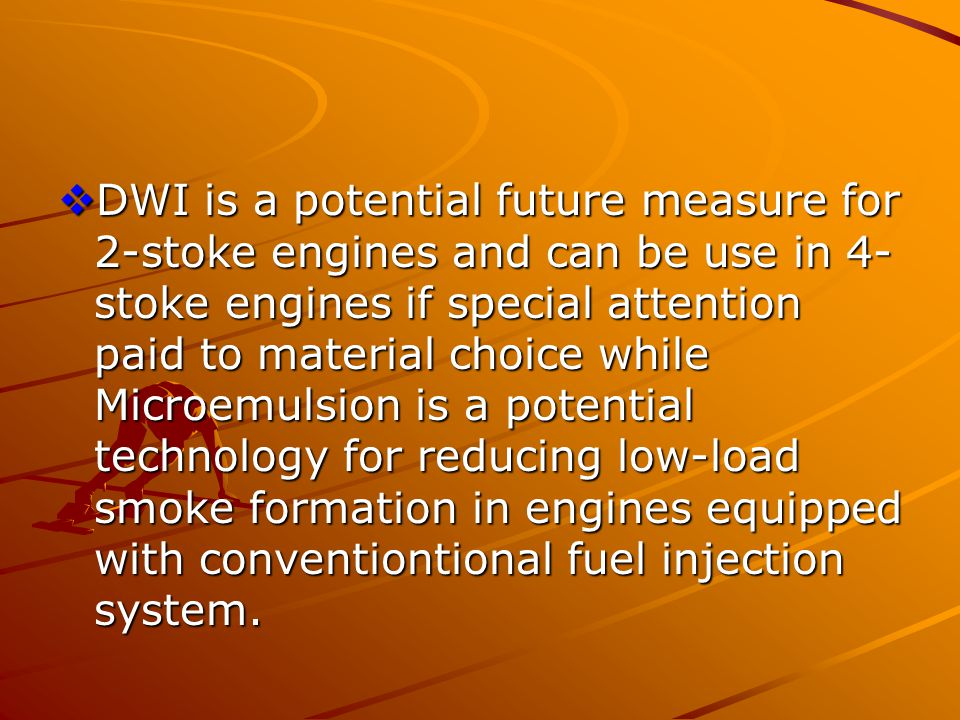  DWI is a potential future measure for 2-stoke engines and can be use in 4- stoke engines if special attention paid to material choice while Microemu