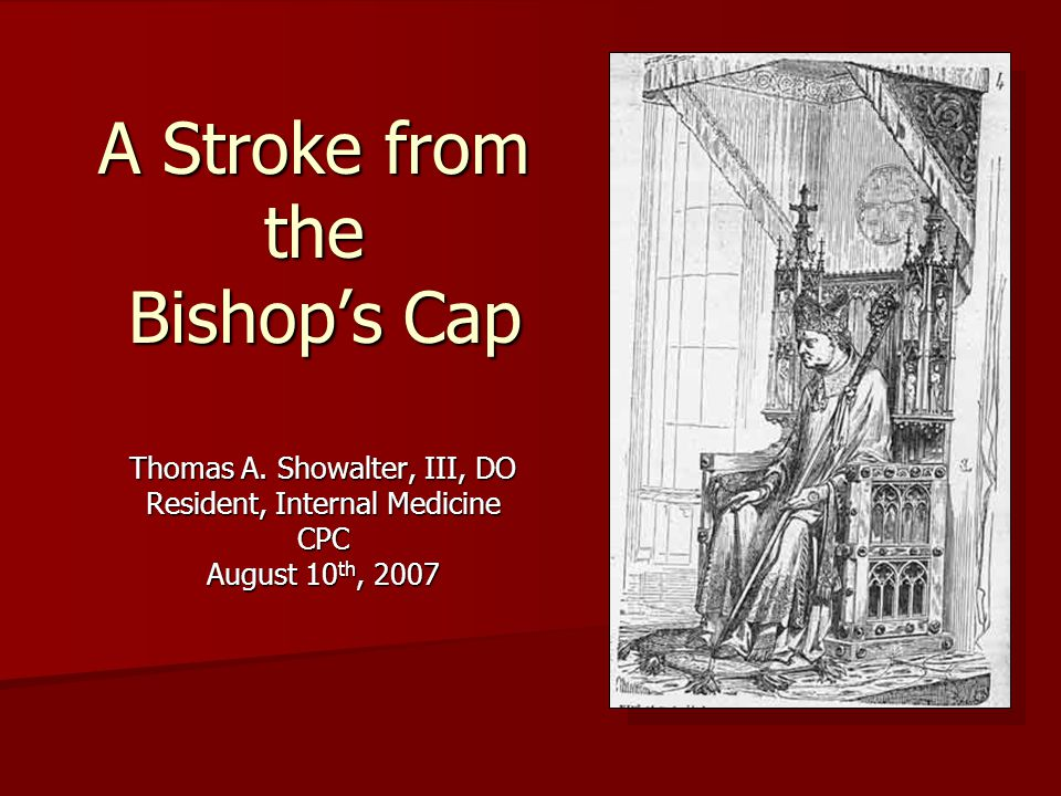 A Stroke from the Bishop's Cap Thomas A. Showalter, III, DO Resident, Internal Medicine CPC August 10 th, 2007