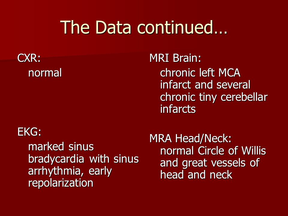 The Data continued… CXR:normalEKG: marked sinus bradycardia with sinus arrhythmia, early repolarization MRI Brain: chronic left MCA infarct and severa