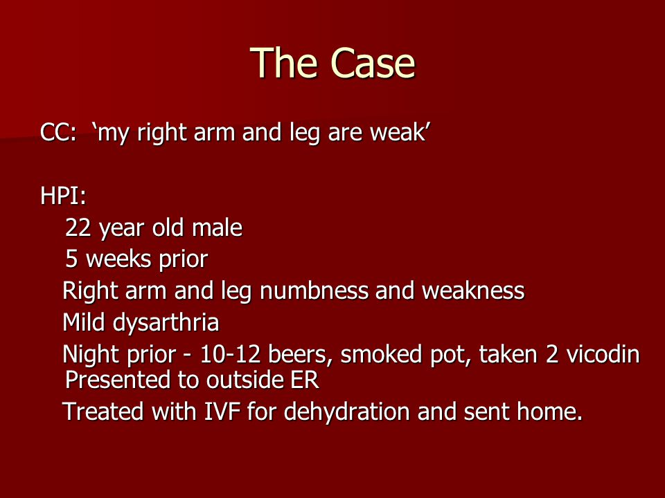 The Case CC: 'my right arm and leg are weak' HPI: 22 year old male 5 weeks prior Right arm and leg numbness and weakness Right arm and leg numbness an