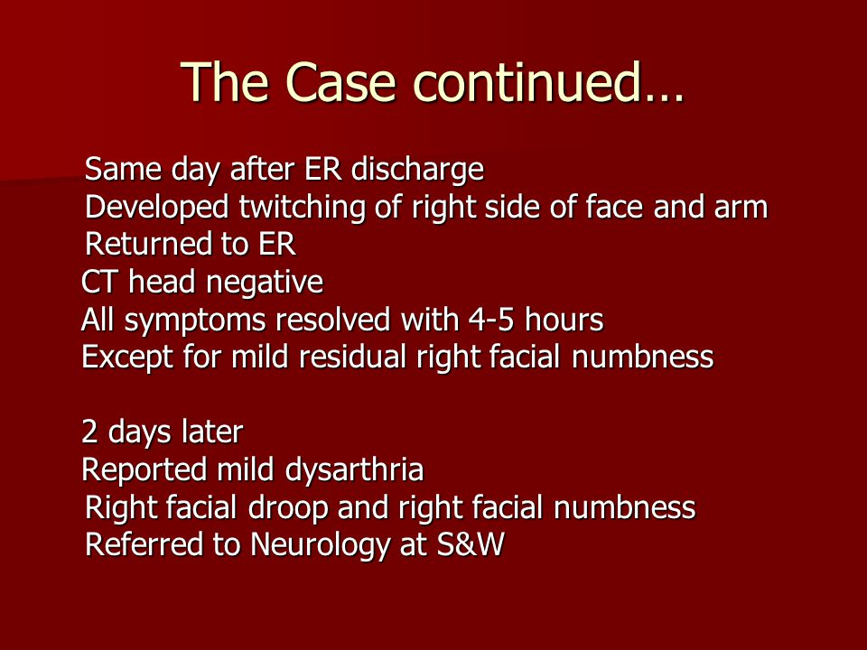 The Case continued… Same day after ER discharge Developed twitching of right side of face and arm Returned to ER CT head negative CT head negative All