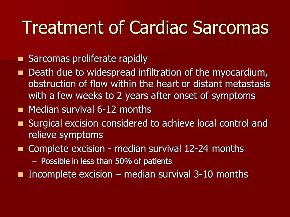 Treatment of Cardiac Sarcomas Sarcomas proliferate rapidly Sarcomas proliferate rapidly Death due to widespread infiltration of the myocardium, obstru