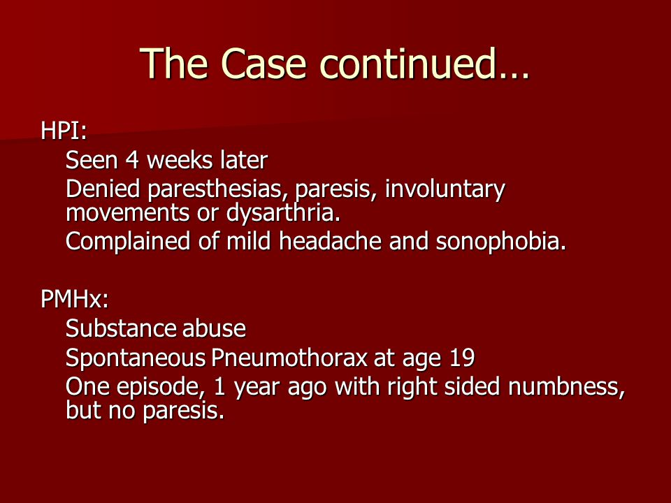 The Case continued… HPI: Seen 4 weeks later Denied paresthesias, paresis, involuntary movements or dysarthria. Complained of mild headache and sonopho
