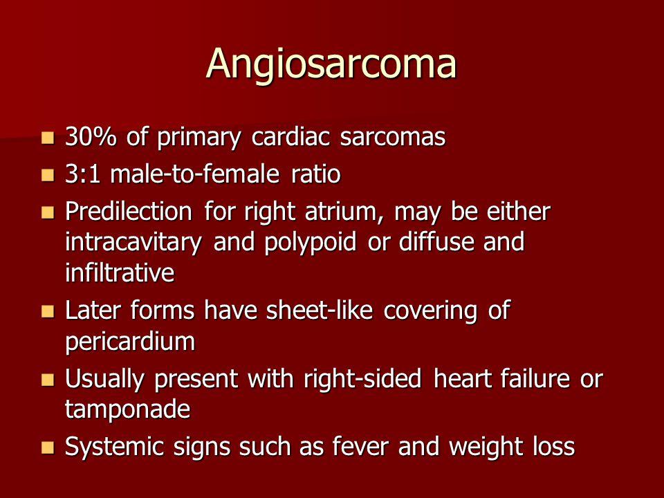 Angiosarcoma 30% of primary cardiac sarcomas 30% of primary cardiac sarcomas 3:1 male-to-female ratio 3:1 male-to-female ratio Predilection for right