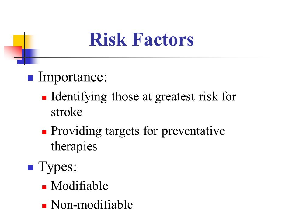 Risk Factors Importance: Identifying those at greatest risk for stroke Providing targets for preventative therapies Types: Modifiable Non-modifiable