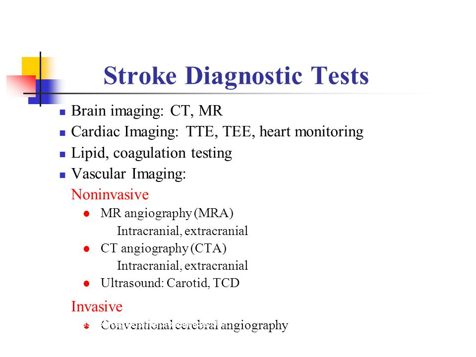 Stroke Diagnostic Tests Brain imaging: CT, MR Cardiac Imaging: TTE, TEE, heart monitoring Lipid, coagulation testing Vascular Imaging: Noninvasive MR