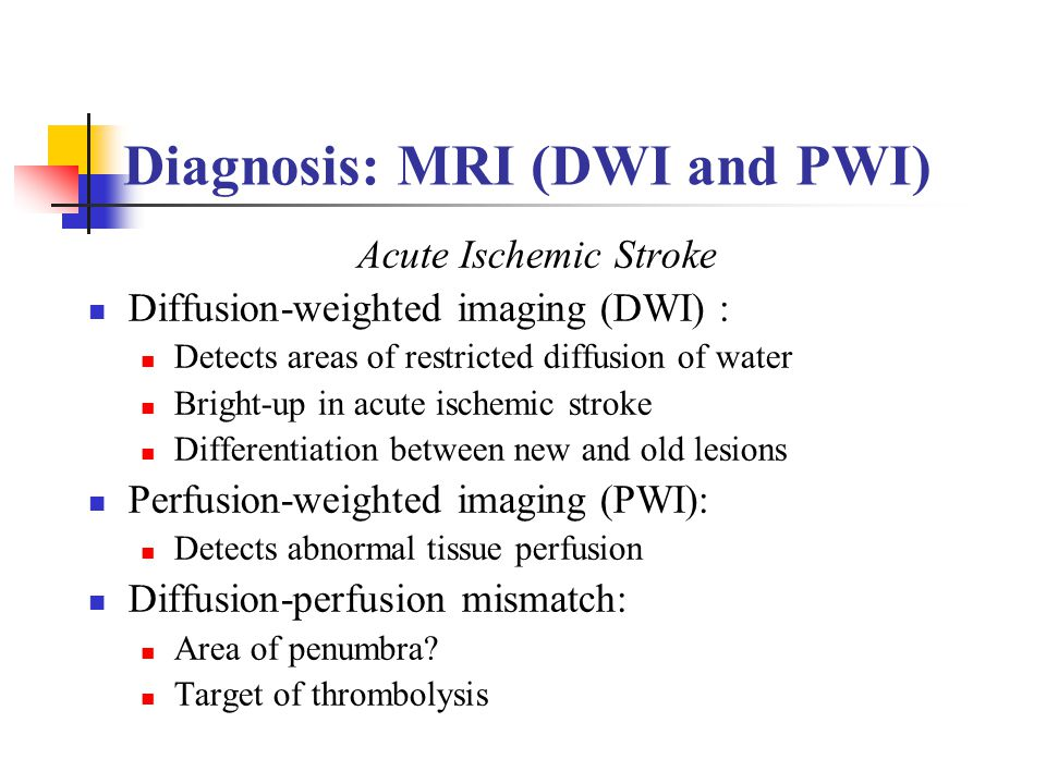 Diagnosis: MRI (DWI and PWI) Acute Ischemic Stroke Diffusion-weighted imaging (DWI) : Detects areas of restricted diffusion of water Bright-up in acut