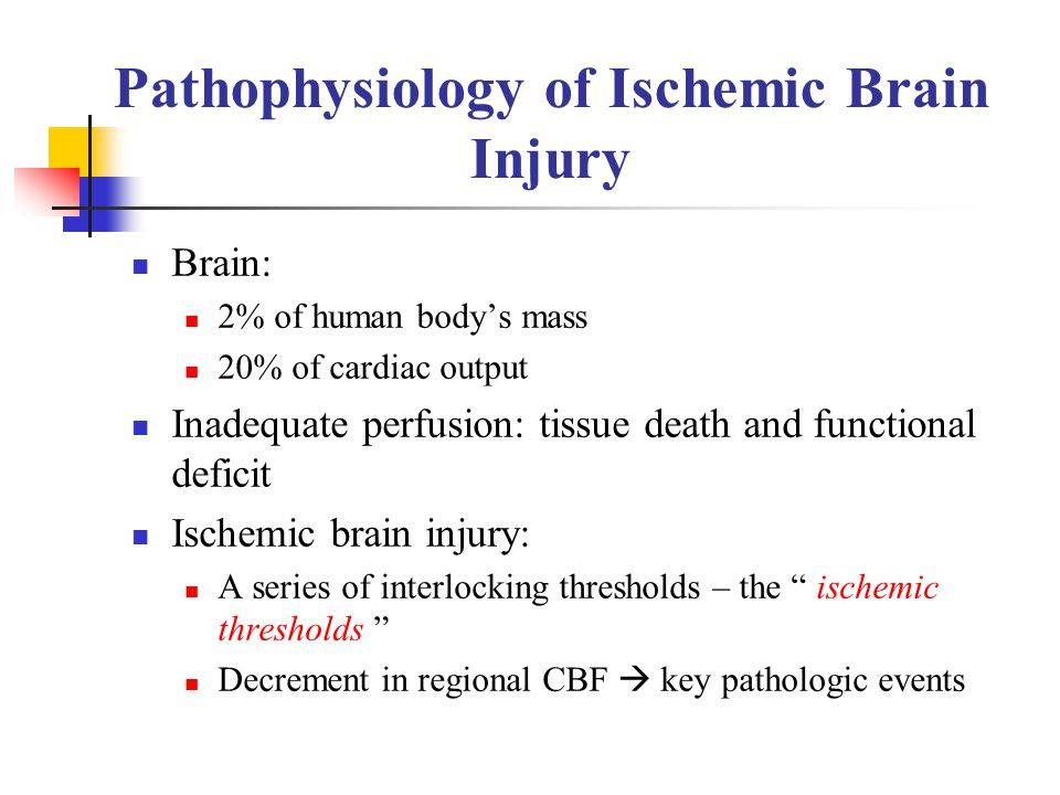 Pathophysiology of Ischemic Brain Injury Brain: 2% of human body's mass 20% of cardiac output Inadequate perfusion: tissue death and functional defici