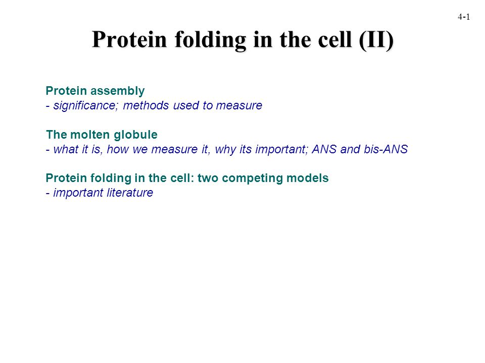 Protein folding in the cell (II) Protein assembly - significance; methods used to measure The molten globule - what it is, how we measure it, why its important; ANS and bis-ANS Protein folding in the cell: two competing models - important literature 4-1