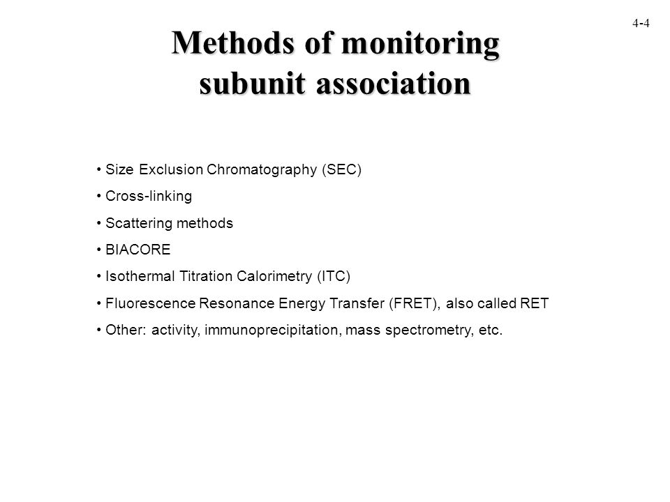 Methods of monitoring subunit association Size Exclusion Chromatography (SEC) Cross-linking Scattering methods BIACORE Isothermal Titration Calorimetry (ITC) Fluorescence Resonance Energy Transfer (FRET), also called RET Other: activity, immunoprecipitation, mass spectrometry, etc.