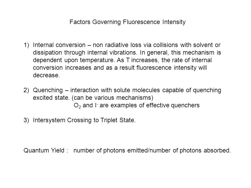 Factors Governing Fluorescence Intensity 1)Internal conversion – non radiative loss via collisions with solvent or dissipation through internal vibrat