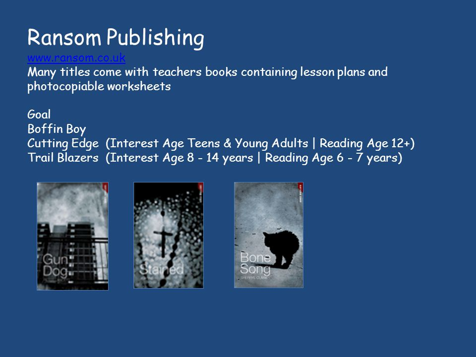 Ransom Publishing www.ransom.co.uk Many titles come with teachers books containing lesson plans and photocopiable worksheets Goal Boffin Boy Cutting Edge (Interest Age Teens & Young Adults | Reading Age 12+) Trail Blazers (Interest Age 8 - 14 years | Reading Age 6 - 7 years)