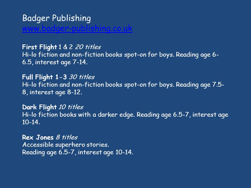 Badger Publishing www.badger-publishing.co.uk First Flight 1 & 2 20 titles Hi-lo fiction and non-fiction books spot-on for boys.