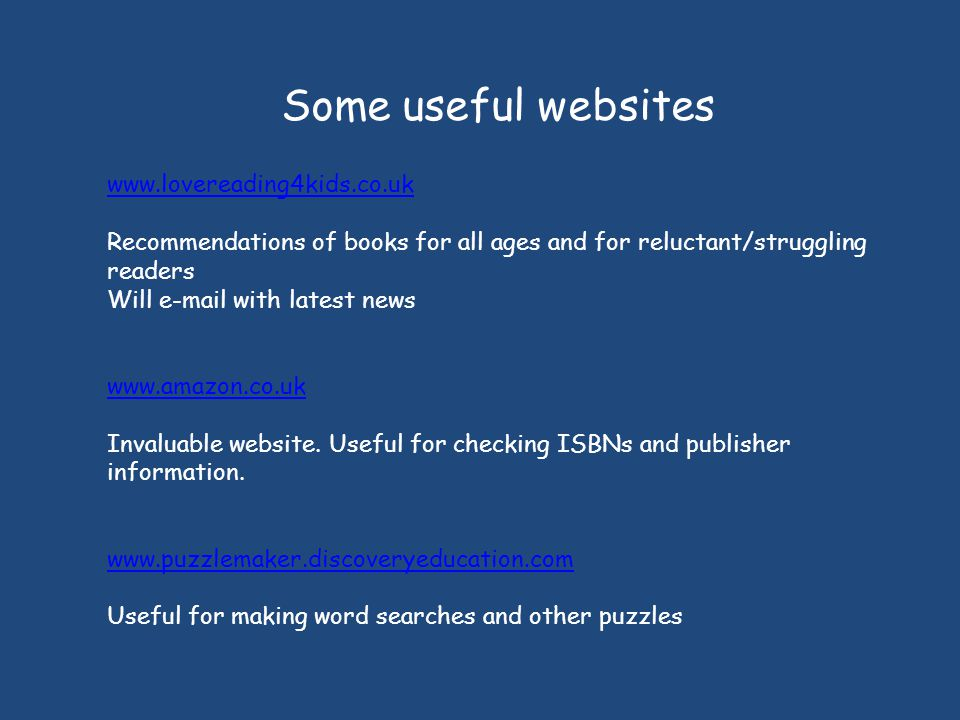 Some useful websites www.lovereading4kids.co.uk Recommendations of books for all ages and for reluctant/struggling readers Will e-mail with latest news www.amazon.co.uk Invaluable website.