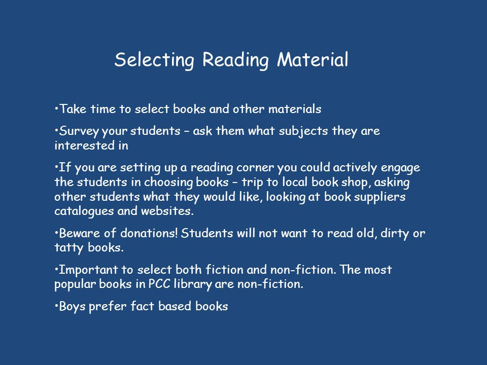Selecting Reading Material Take time to select books and other materials Survey your students – ask them what subjects they are interested in If you are setting up a reading corner you could actively engage the students in choosing books – trip to local book shop, asking other students what they would like, looking at book suppliers catalogues and websites.