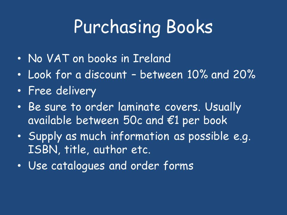 Purchasing Books No VAT on books in Ireland Look for a discount – between 10% and 20% Free delivery Be sure to order laminate covers.