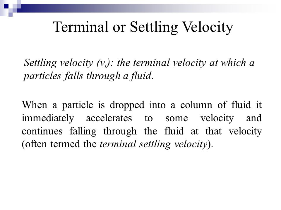Terminal or Settling Velocity Settling velocity (v t ): the terminal velocity at which a particles falls through a fluid. When a particle is dropped i