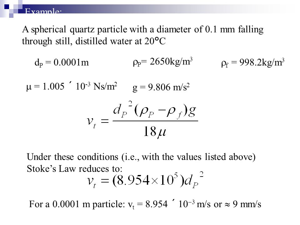 Example: A spherical quartz particle with a diameter of 0.1 mm falling through still, distilled water at 20  C d P = 0.0001m  P = 2650kg/m 3  f  =