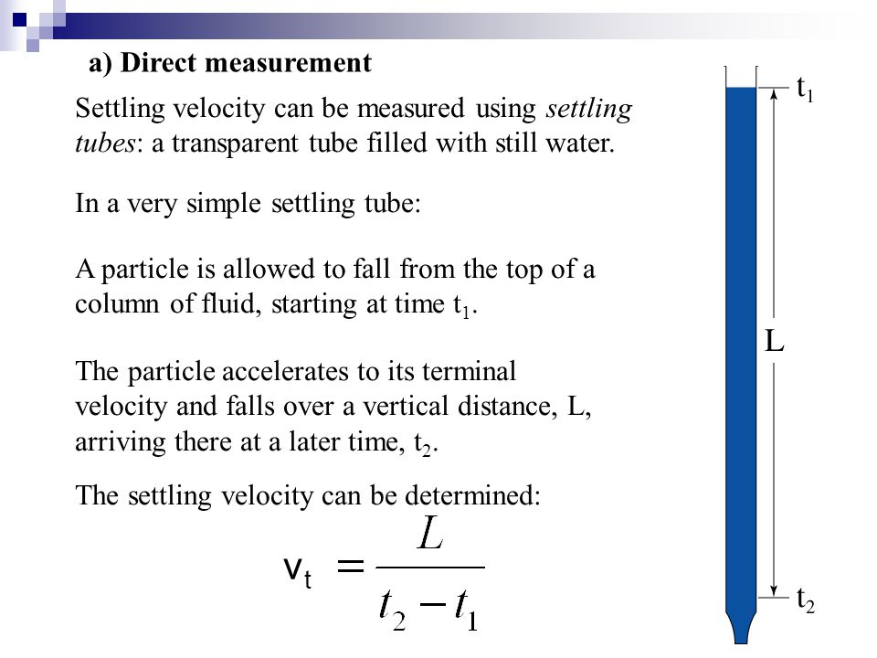 Settling velocity can be measured using settling tubes: a transparent tube filled with still water. In a very simple settling tube: A particle is allo