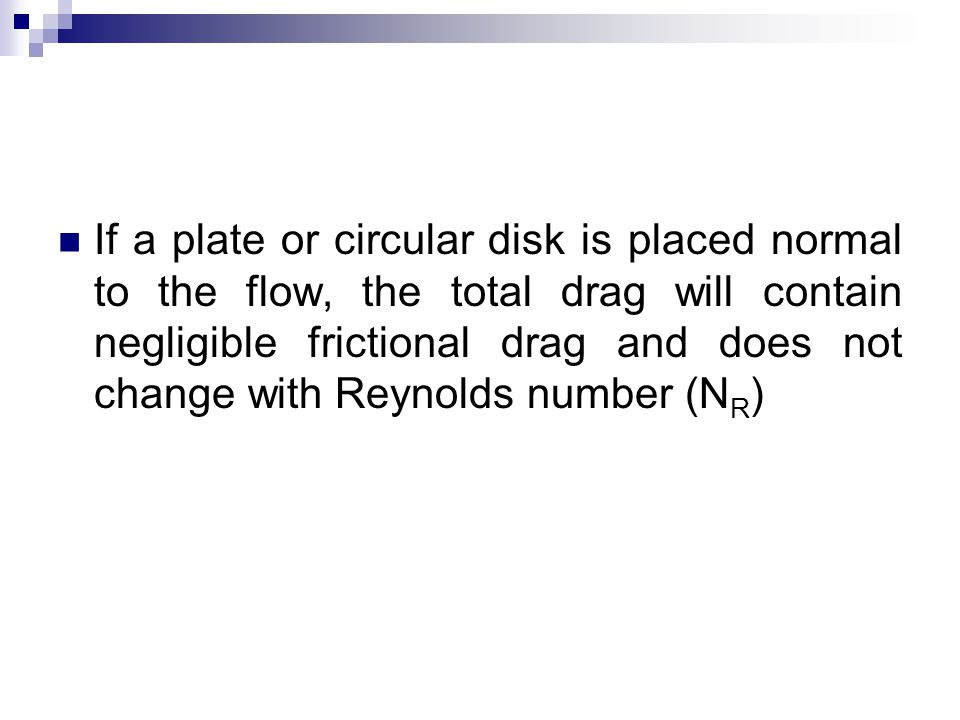 If a plate or circular disk is placed normal to the flow, the total drag will contain negligible frictional drag and does not change with Reynolds num