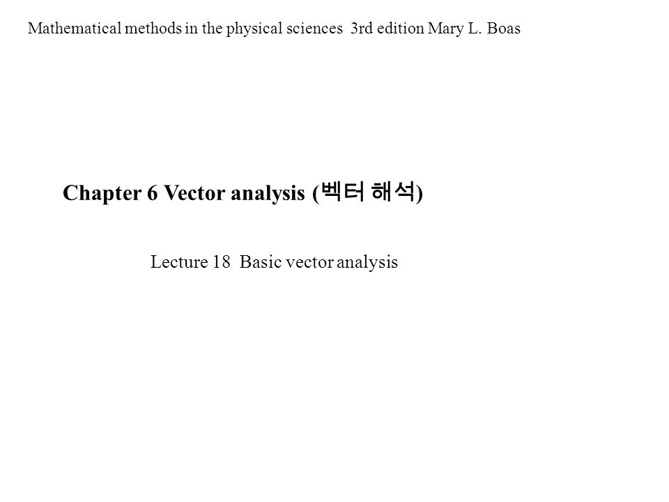 Chapter 6 Vector analysis ( 벡터 해석 ) Mathematical methods in the physical sciences 3rd edition Mary L. Boas Lecture 18 Basic vector analysis