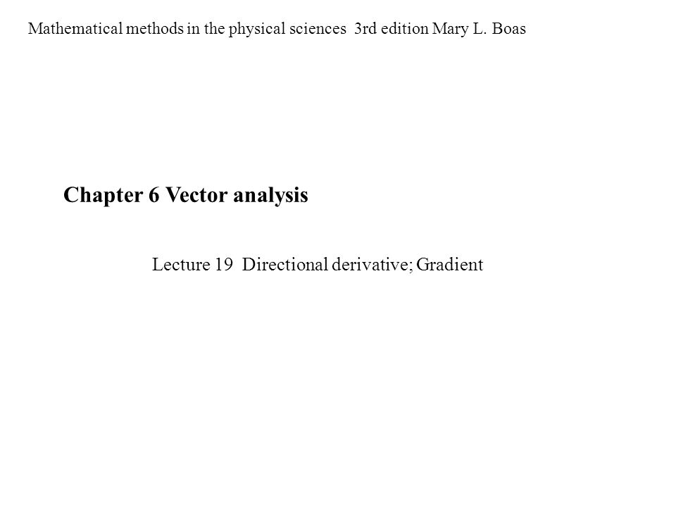 Chapter 6 Vector analysis Mathematical methods in the physical sciences 3rd edition Mary L. Boas Lecture 19 Directional derivative; Gradient