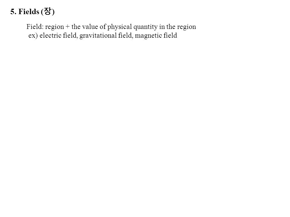 5. Fields ( 장 ) Field: region + the value of physical quantity in the region ex) electric field, gravitational field, magnetic field
