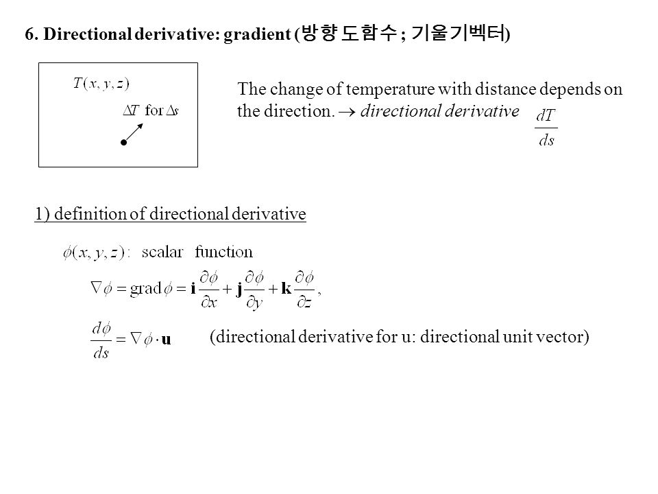 6. Directional derivative: gradient ( 방향 도함수 ; 기울기벡터 ) The change of temperature with distance depends on the direction.  directional derivative (dir
