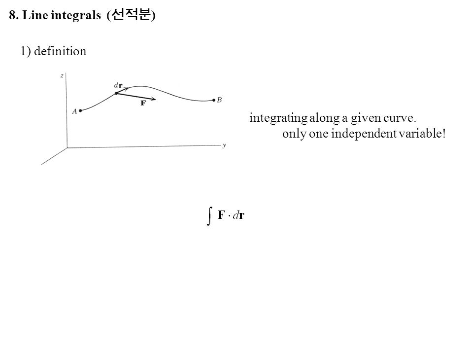8. Line integrals ( 선적분 ) integrating along a given curve. only one independent variable! 1) definition