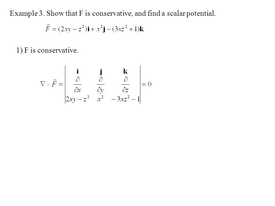 Example 3. Show that F is conservative, and find a scalar potential. 1) F is conservative.