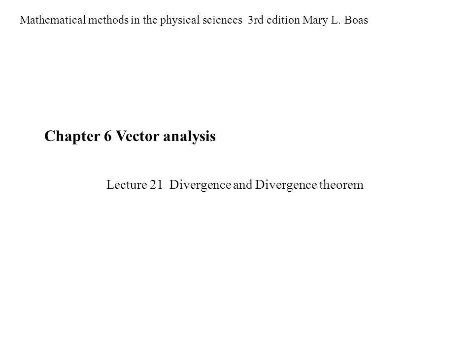 Chapter 6 Vector analysis Mathematical methods in the physical sciences 3rd edition Mary L. Boas Lecture 21 Divergence and Divergence theorem