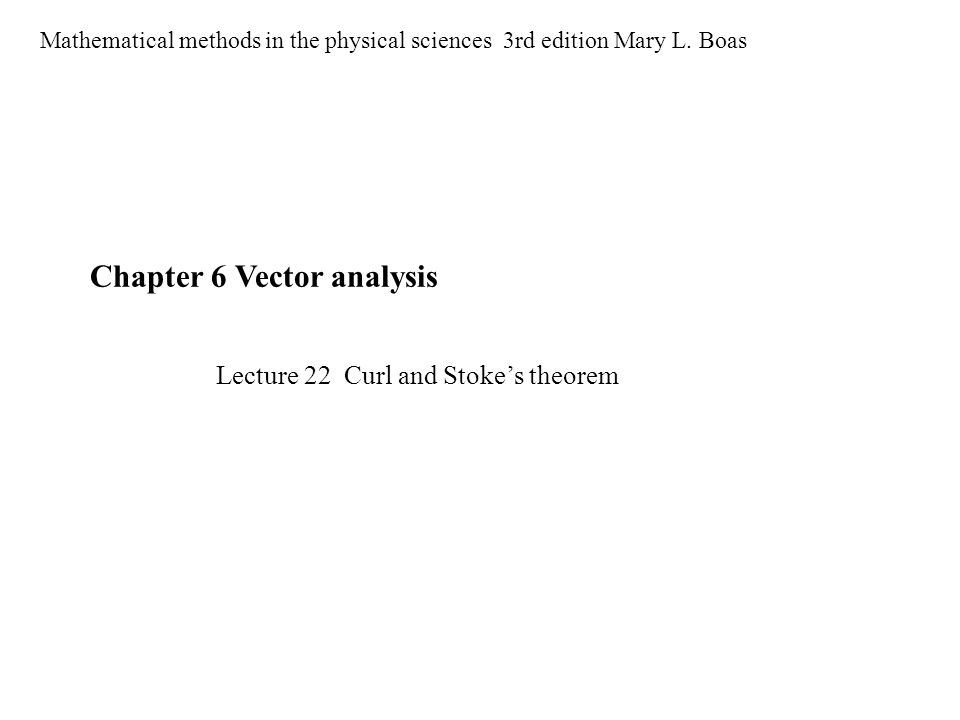 Chapter 6 Vector analysis Mathematical methods in the physical sciences 3rd edition Mary L. Boas Lecture 22 Curl and Stoke's theorem