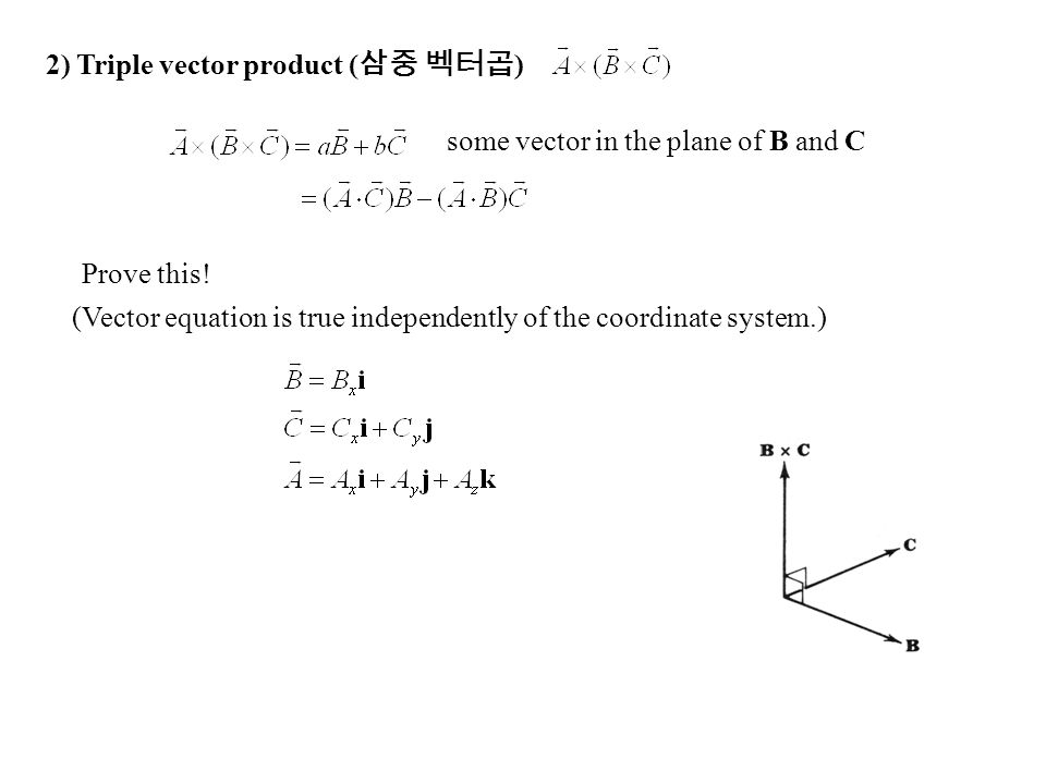 some vector in the plane of B and C 2) Triple vector product ( 삼중 벡터곱 ) Prove this! (Vector equation is true independently of the coordinate system.)