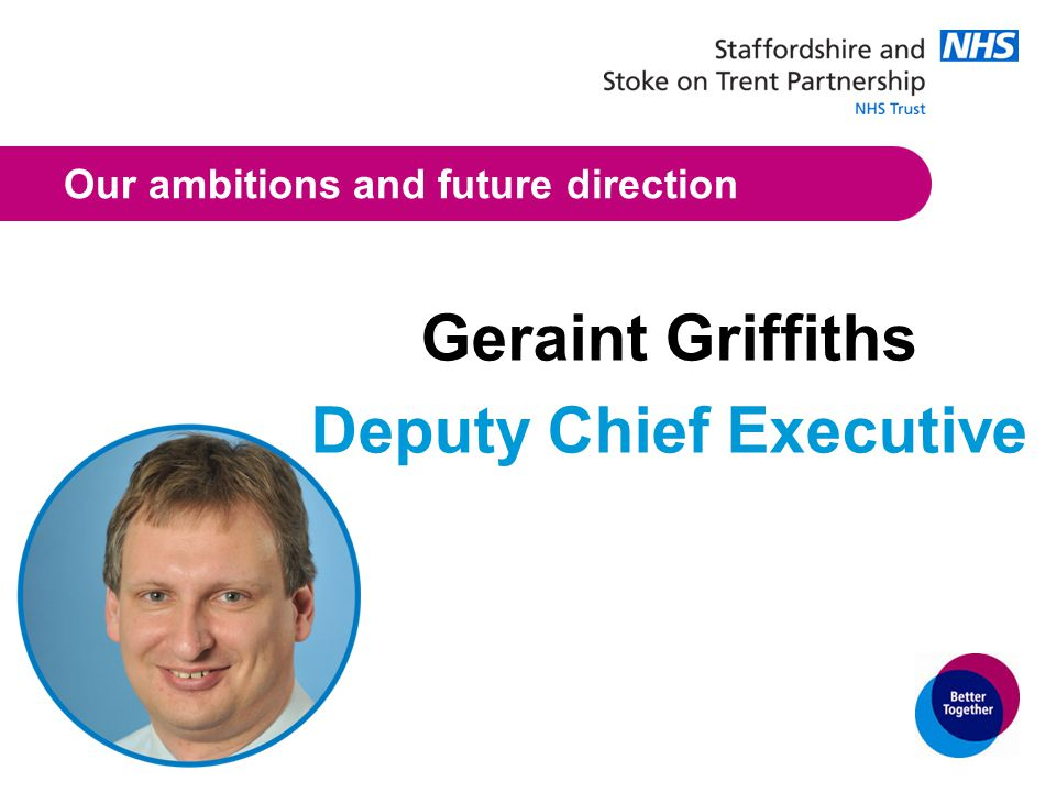 Our ambitions and future direction Geraint Griffiths Deputy Chief Executive