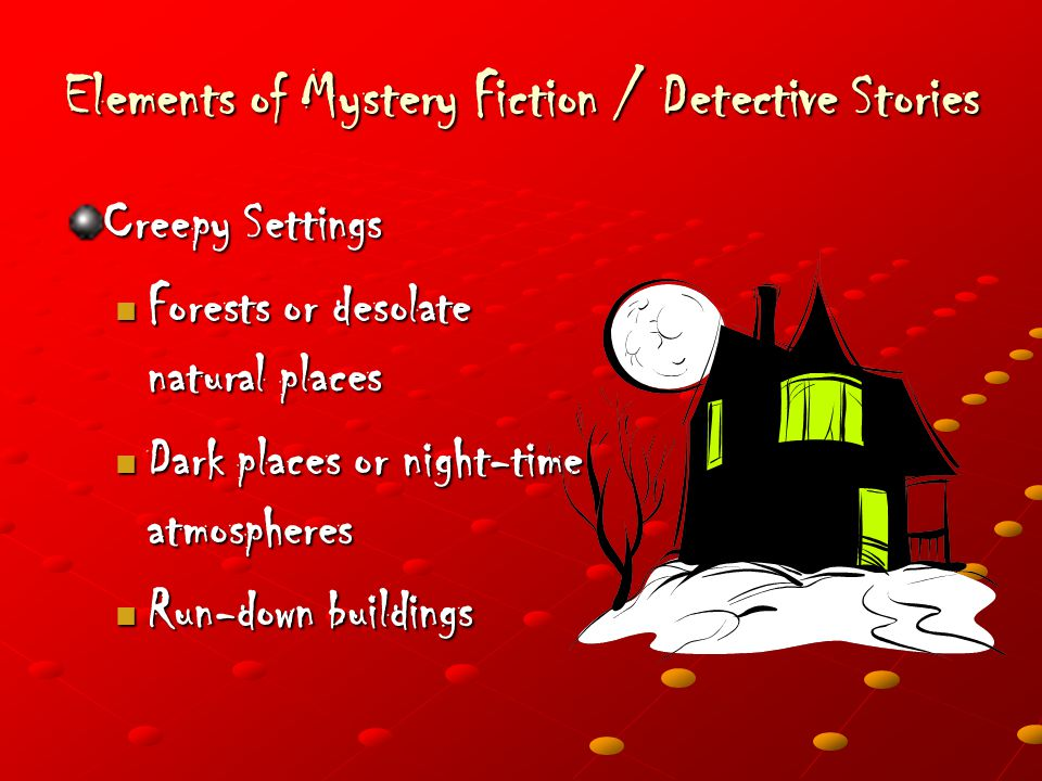 Elements of Mystery Fiction / Detective Stories Creepy Settings Forests or desolate natural places Forests or desolate natural places Dark places or night-time atmospheres Dark places or night-time atmospheres Run-down buildings Run-down buildings