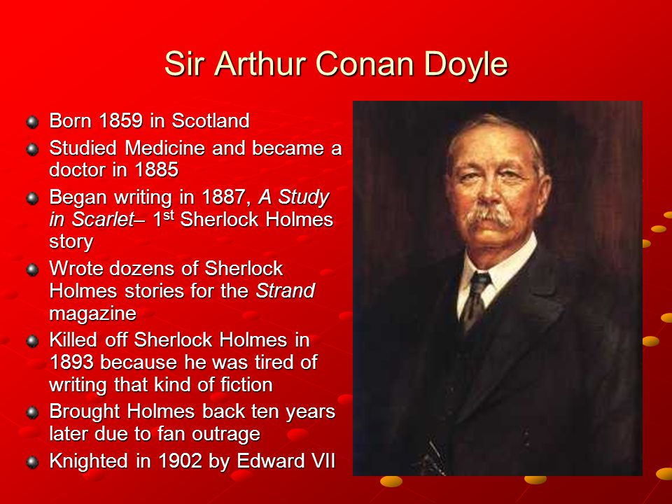 Sir Arthur Conan Doyle Born 1859 in Scotland Studied Medicine and became a doctor in 1885 Began writing in 1887, A Study in Scarlet– 1 st Sherlock Holmes story Wrote dozens of Sherlock Holmes stories for the Strand magazine Killed off Sherlock Holmes in 1893 because he was tired of writing that kind of fiction Brought Holmes back ten years later due to fan outrage Knighted in 1902 by Edward VII