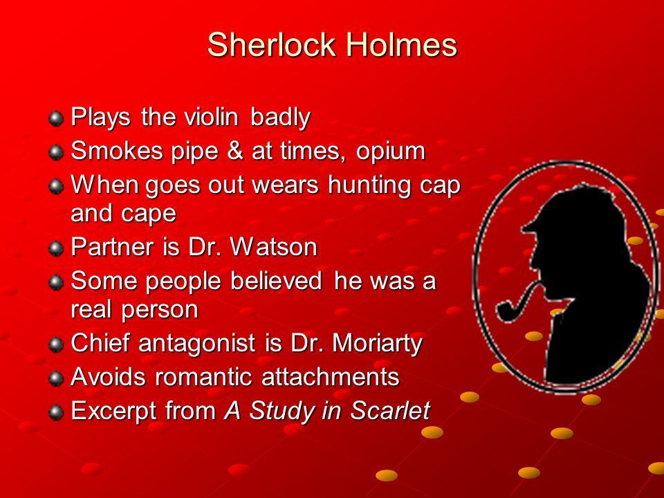 Sherlock Holmes Plays the violin badly Smokes pipe & at times, opium When goes out wears hunting cap and cape Partner is Dr.