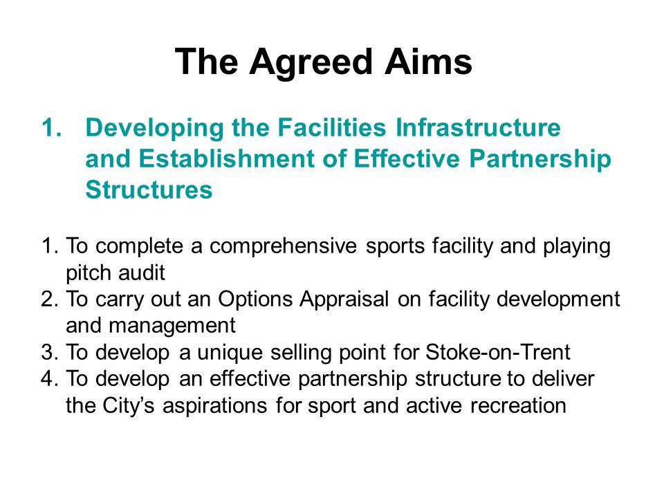 1.Developing the Facilities Infrastructure and Establishment of Effective Partnership Structures The Agreed Aims 1.To complete a comprehensive sports facility and playing pitch audit 2.To carry out an Options Appraisal on facility development and management 3.To develop a unique selling point for Stoke-on-Trent 4.To develop an effective partnership structure to deliver the City's aspirations for sport and active recreation