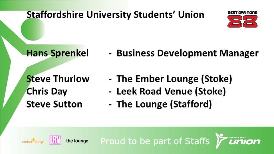 Staffordshire University Students' Union Hans Sprenkel- Business Development Manager Steve Thurlow- The Ember Lounge (Stoke) Chris Day- Leek Road Venue (Stoke) Steve Sutton- The Lounge (Stafford)