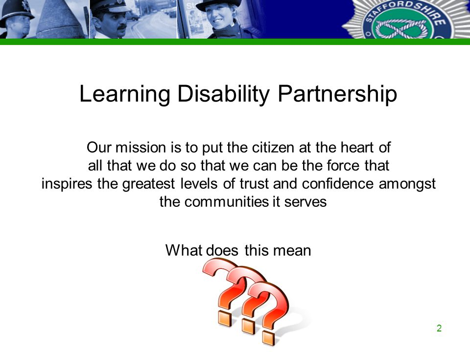 Staffordshire Police Corporate PowerPoint Template by Carl Uttley 9545 Ext 3126 2 Learning Disability Partnership Our mission is to put the citizen at