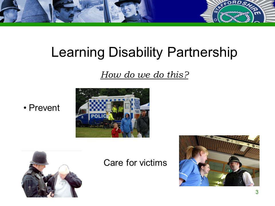 Staffordshire Police Corporate PowerPoint Template by Carl Uttley 9545 Ext 3126 3 Learning Disability Partnership How do we do this.
